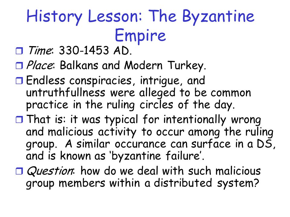 History Lesson: The Byzantine Empire r Time: 330-1453 AD. r Place: Balkans and Modern Turkey. r Endless conspiracies, intrigue, and untruthfullness we