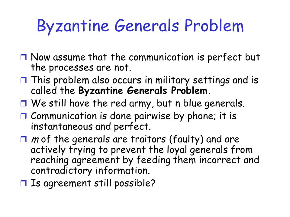 Byzantine Generals Problem r Now assume that the communication is perfect but the processes are not. r This problem also occurs in military settings a