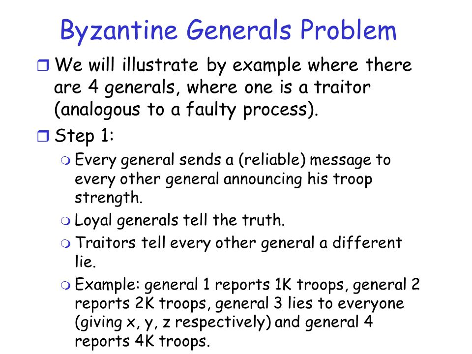 Byzantine Generals Problem r We will illustrate by example where there are 4 generals, where one is a traitor (analogous to a faulty process). r Step