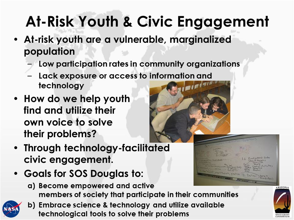 At-Risk Youth & Civic Engagement At-risk youth are a vulnerable, marginalized population – Low participation rates in community organizations – Lack exposure or access to information and technology How do we help youth find and utilize their own voice to solve their problems.