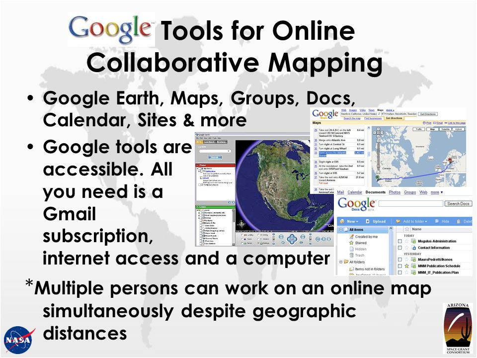 Tools for Online Collaborative Mapping Google Earth, Maps, Groups, Docs, Calendar, Sites & more Google tools are accessible. All you need is a Gmail s
