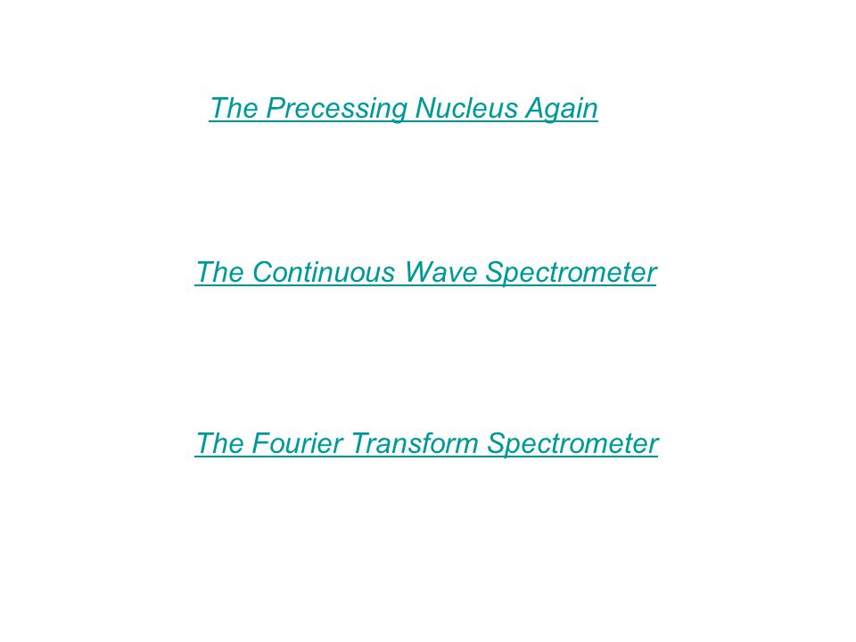 The Continuous Wave Spectrometer The Precessing Nucleus Again The Fourier Transform Spectrometer