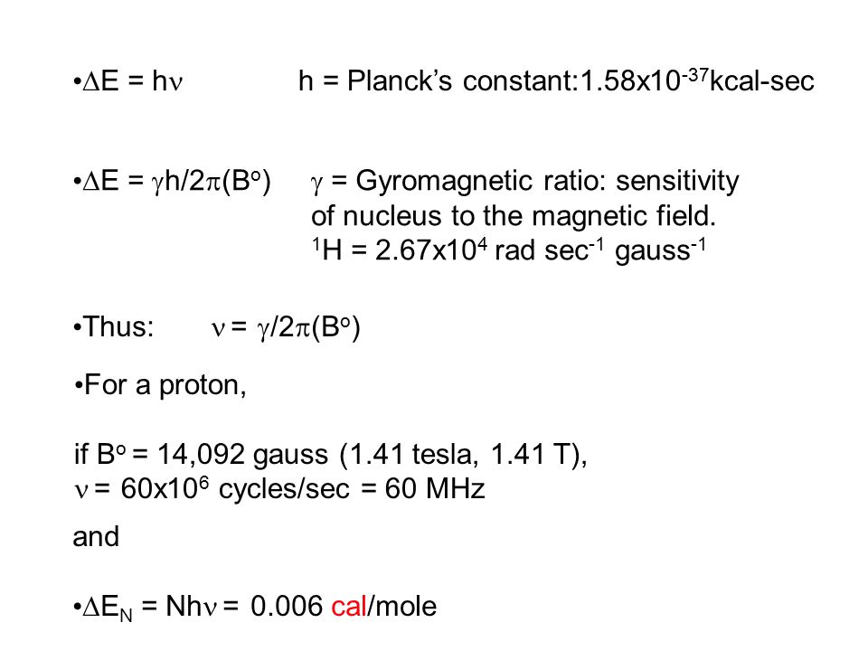  E = h h = Planck's constant:1.58x10 -37 kcal-sec  E =  h/2  (B o )  = Gyromagnetic ratio: sensitivity of nucleus to the magnetic field.