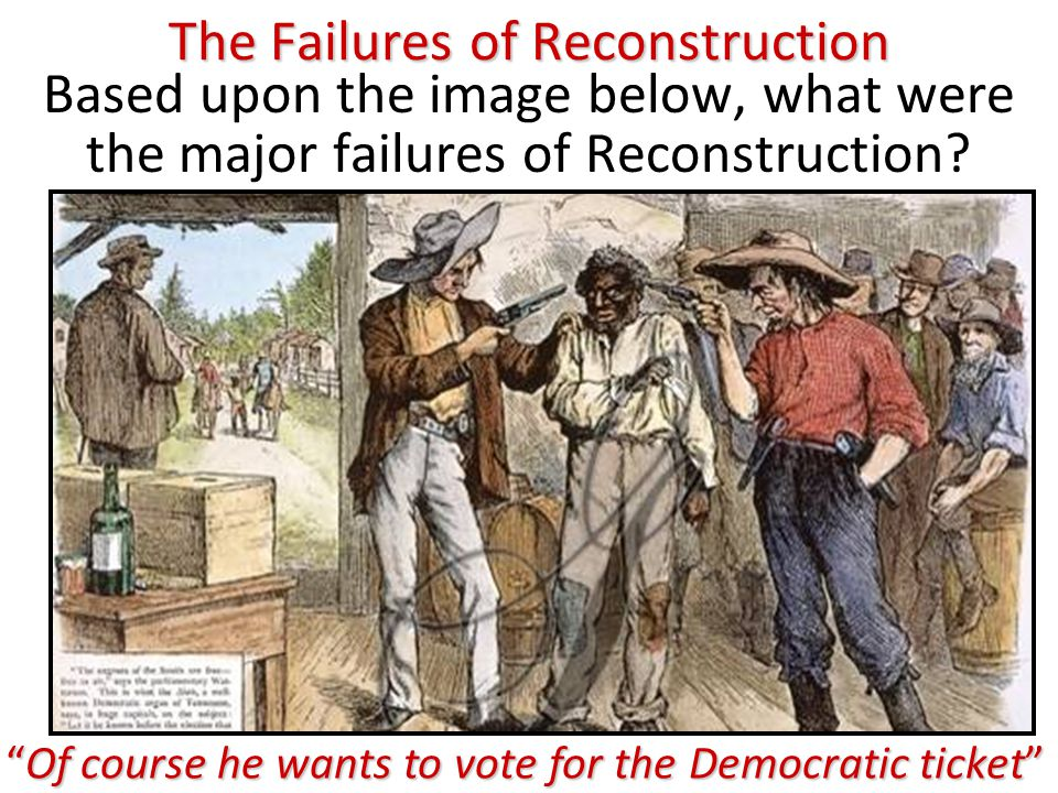 The Failures of Reconstruction Based upon the image below, what were the major failures of Reconstruction.