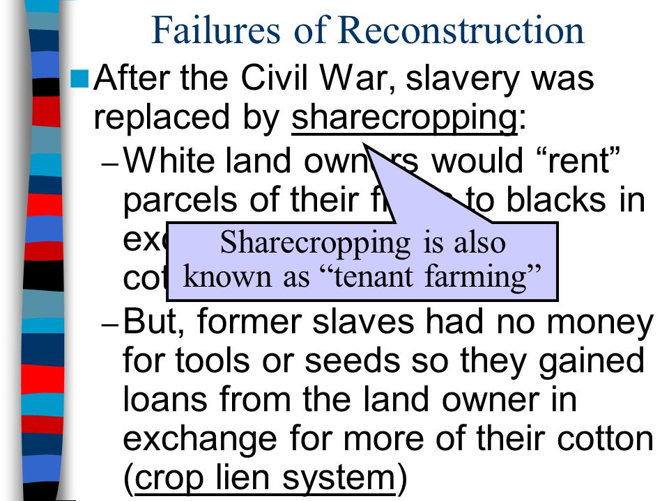 Failures of Reconstruction After the Civil War, slavery was replaced by sharecropping: – White land owners would rent parcels of their fields to blacks in exchange for ½ to ¼ of the cotton that they produced – But, former slaves had no money for tools or seeds so they gained loans from the land owner in exchange for more of their cotton (crop lien system) Sharecropping is also known as tenant farming