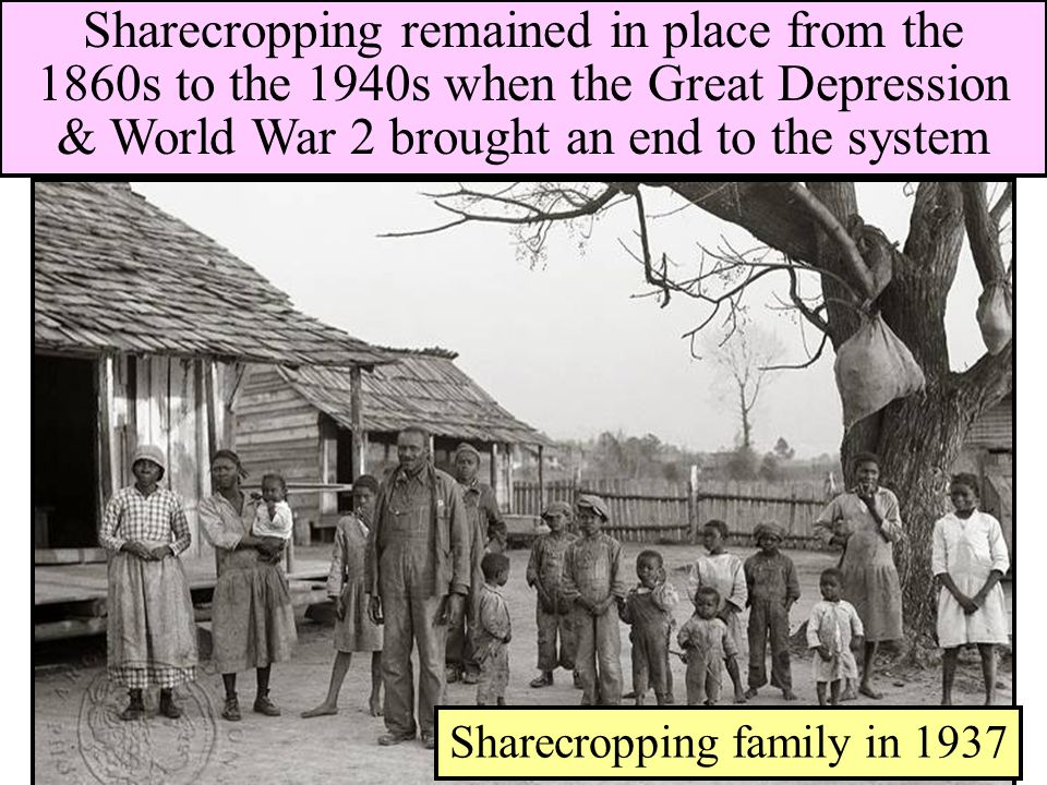 Sharecropping family in 1937 Sharecropping remained in place from the 1860s to the 1940s when the Great Depression & World War 2 brought an end to the