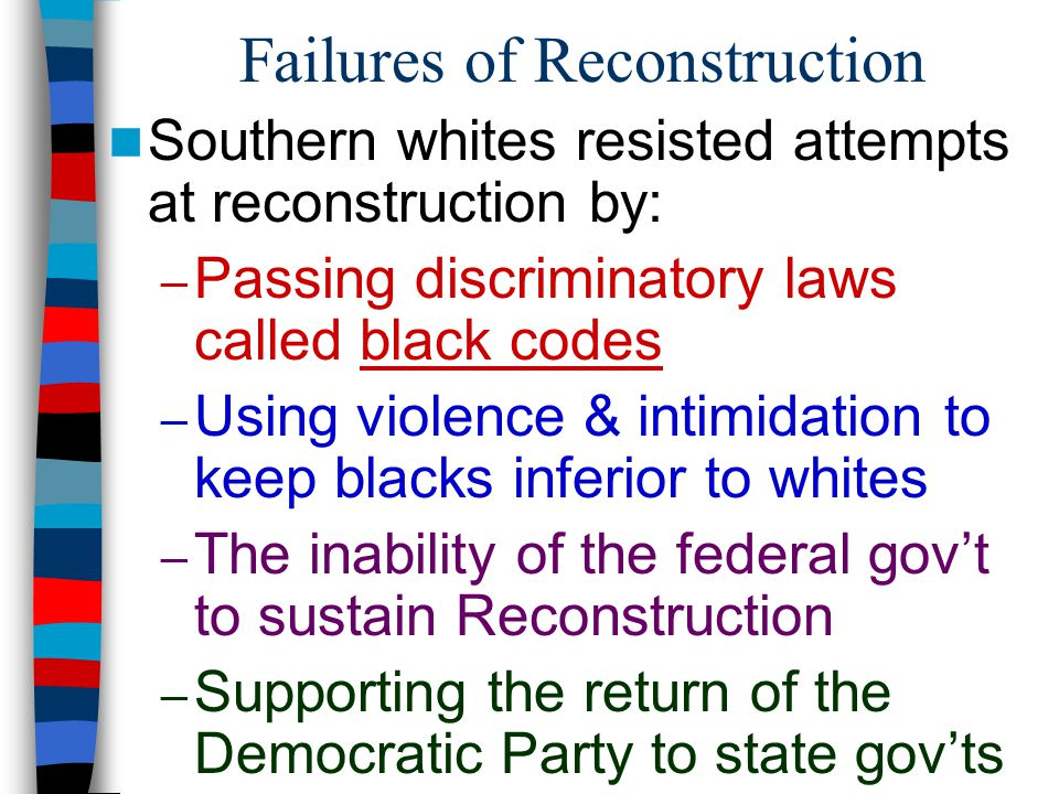 Failures of Reconstruction Southern whites resisted attempts at reconstruction by: – Passing discriminatory laws called black codes – Using violence &