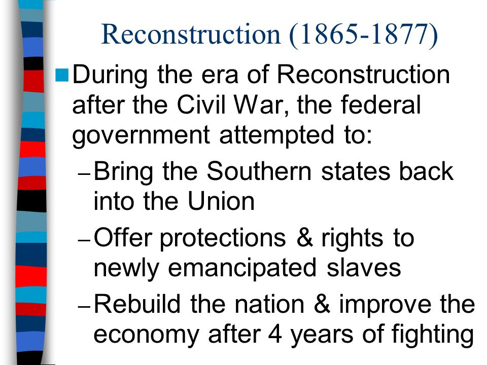 Reconstruction (1865-1877) During the era of Reconstruction after the Civil War, the federal government attempted to: – Bring the Southern states back