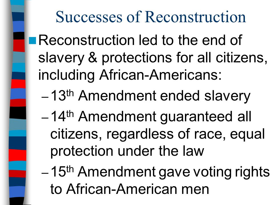 Successes of Reconstruction Reconstruction led to the end of slavery & protections for all citizens, including African-Americans: – 13 th Amendment ended slavery – 14 th Amendment guaranteed all citizens, regardless of race, equal protection under the law – 15 th Amendment gave voting rights to African-American men