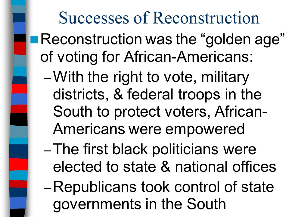 Successes of Reconstruction Reconstruction was the golden age of voting for African-Americans: – With the right to vote, military districts, & federal troops in the South to protect voters, African- Americans were empowered – The first black politicians were elected to state & national offices – Republicans took control of state governments in the South