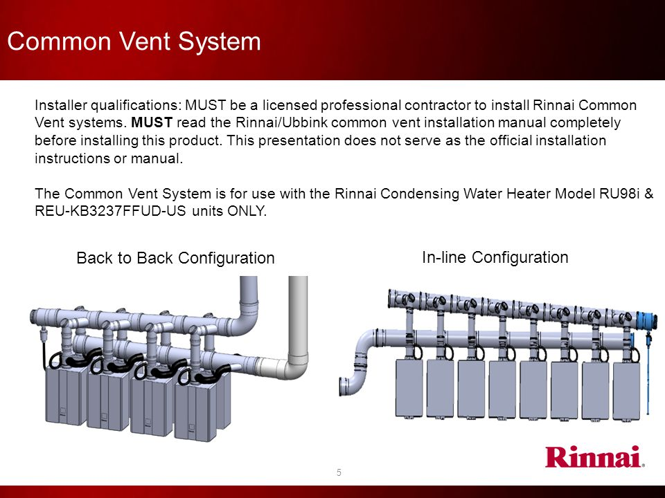Common Vent System 5 Installer qualifications: MUST be a licensed professional contractor to install Rinnai Common Vent systems. MUST read the Rinnai/