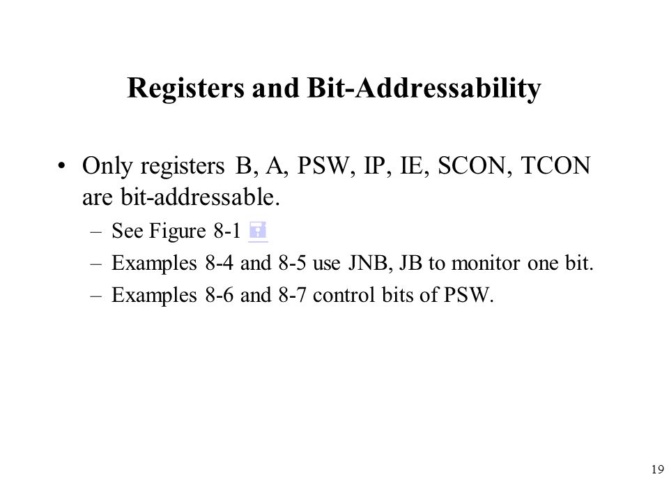 19 Registers and Bit-Addressability Only registers B, A, PSW, IP, IE, SCON, TCON are bit-addressable. –See Figure 8-1   –Examples 8-4 and 8-5 use JN