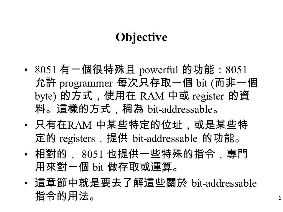 2 Objective 8051 有一個很特殊且 powerful 的功能: 8051 允許 programmer 每次只存取一個 bit ( 而非一個 byte) 的方式,使用在 RAM 中或 register 的資 料。這樣的方式,稱為 bit-addressable 。 只有在 RAM 中某些