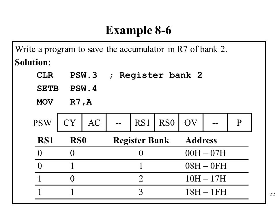 22 Example 8-6 Write a program to save the accumulator in R7 of bank 2. Solution: CLR PSW.3 ; Register bank 2 SETB PSW.4 MOV R7,A CYAC--RS1RS0OV--P RS