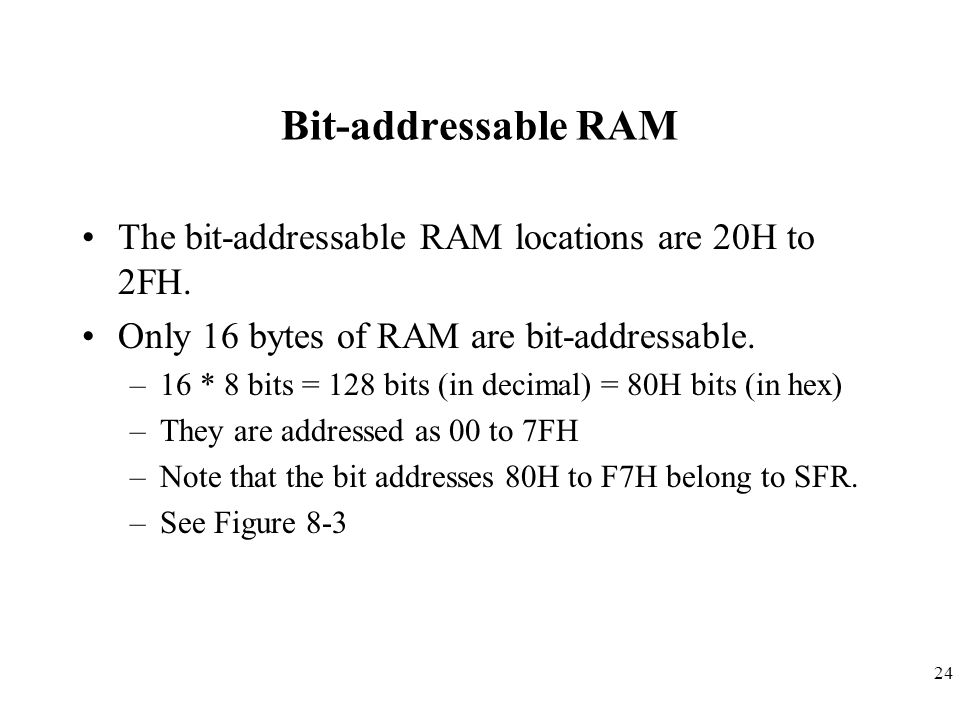 24 Bit-addressable RAM The bit-addressable RAM locations are 20H to 2FH. Only 16 bytes of RAM are bit-addressable. –16 * 8 bits = 128 bits (in decimal