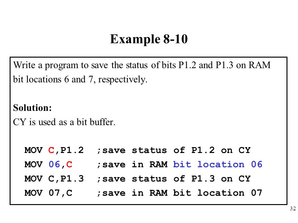 32 Example 8-10 Write a program to save the status of bits P1.2 and P1.3 on RAM bit locations 6 and 7, respectively. Solution: CY is used as a bit buf