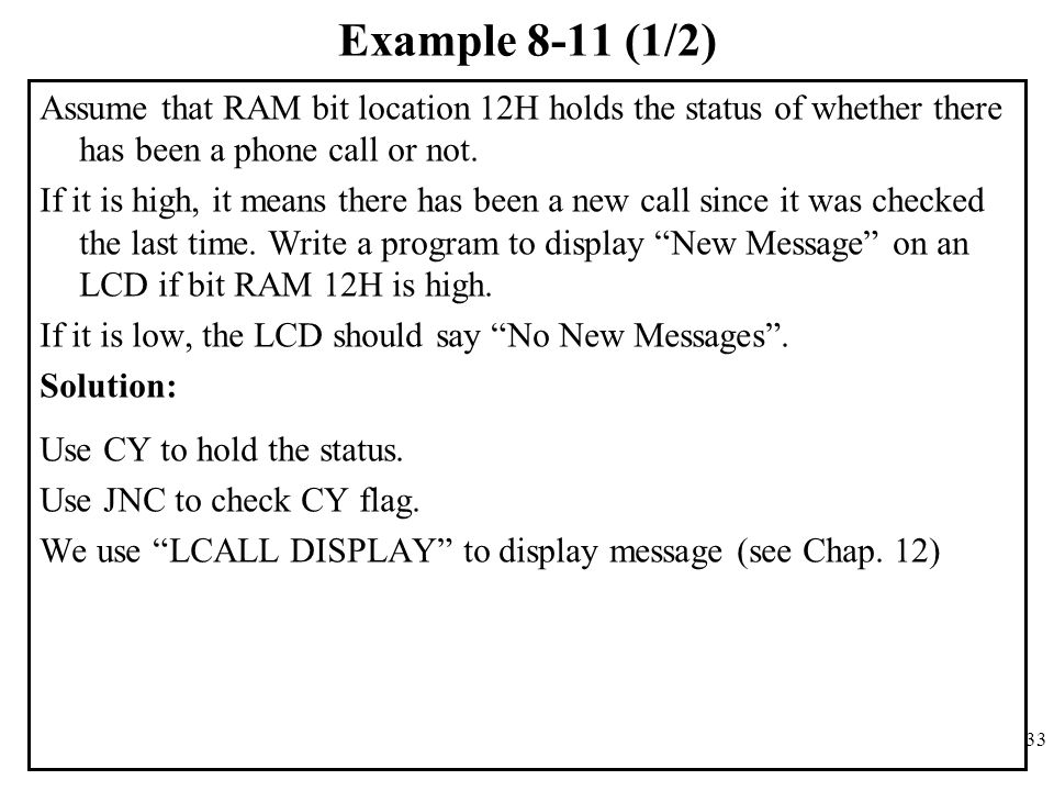 33 Example 8-11 (1/2) Assume that RAM bit location 12H holds the status of whether there has been a phone call or not. If it is high, it means there h