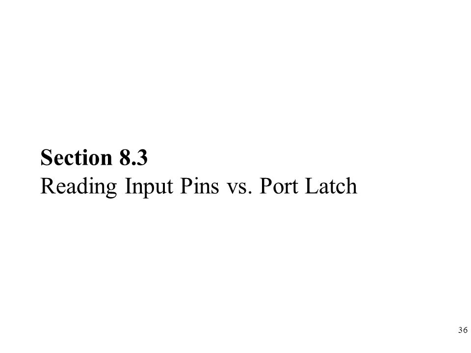 36 Section 8.3 Reading Input Pins vs. Port Latch