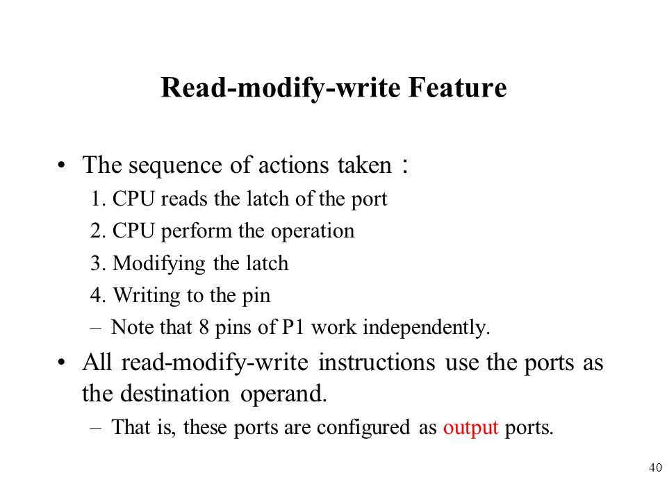 40 Read-modify-write Feature The sequence of actions taken : 1. CPU reads the latch of the port 2. CPU perform the operation 3. Modifying the latch 4.