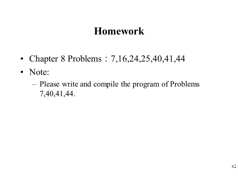 42 Homework Chapter 8 Problems : 7,16,24,25,40,41,44 Note: –Please write and compile the program of Problems 7,40,41,44.