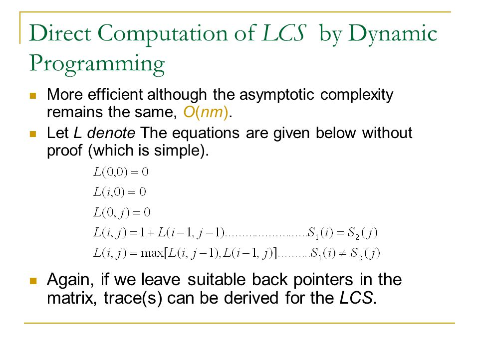Direct Computation of LCS by Dynamic Programming More efficient although the asymptotic complexity remains the same, O(nm). Let L denote The equations