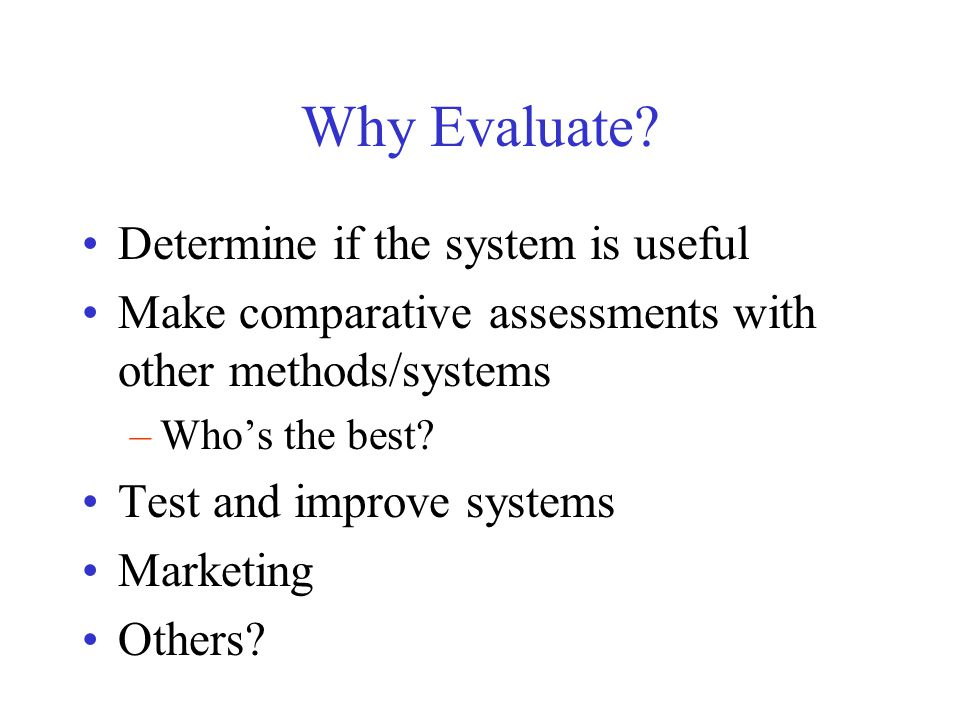 Why Evaluate? Determine if the system is useful Make comparative assessments with other methods/systems –Who's the best? Test and improve systems Mark