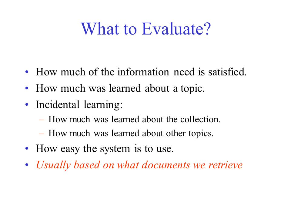 What to Evaluate? How much of the information need is satisfied. How much was learned about a topic. Incidental learning: –How much was learned about