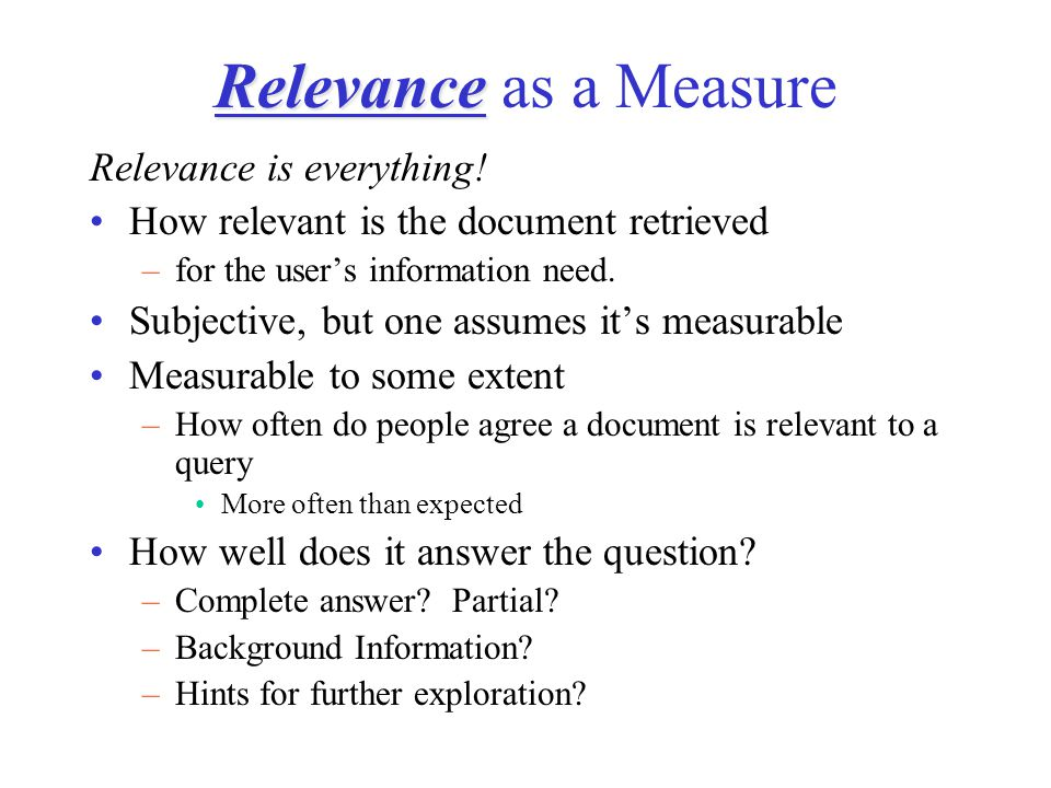 Relevance Relevance as a Measure Relevance is everything! How relevant is the document retrieved –for the user's information need. Subjective, but one