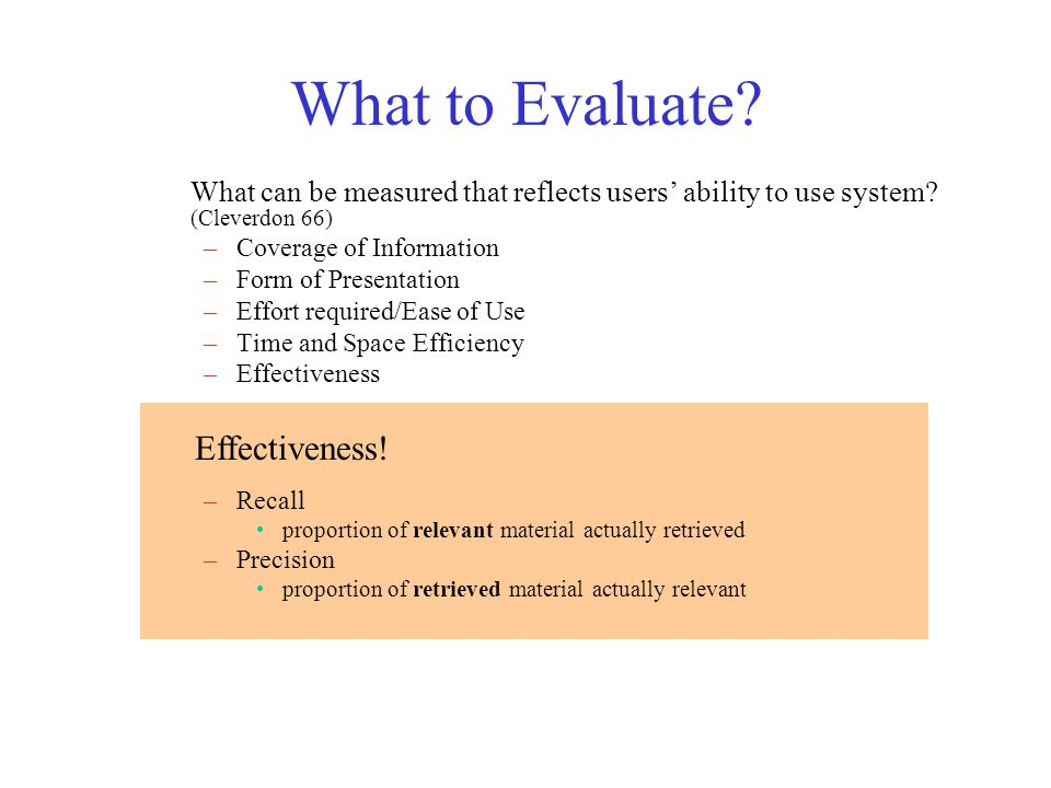 What to Evaluate? What can be measured that reflects users' ability to use system? (Cleverdon 66) –Coverage of Information –Form of Presentation –Effo