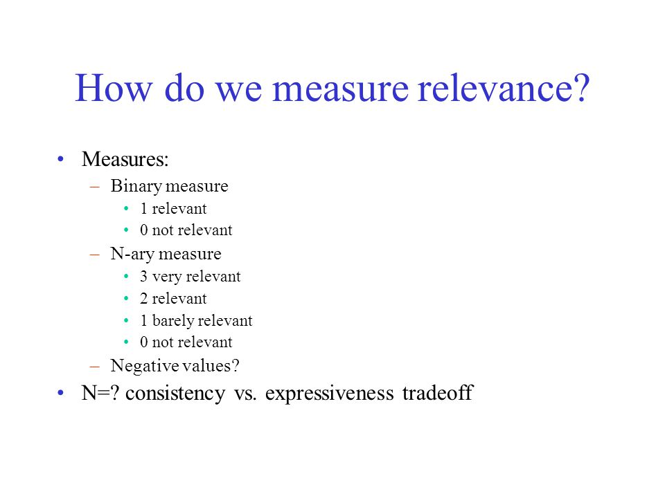 How do we measure relevance? Measures: –Binary measure 1 relevant 0 not relevant –N-ary measure 3 very relevant 2 relevant 1 barely relevant 0 not rel