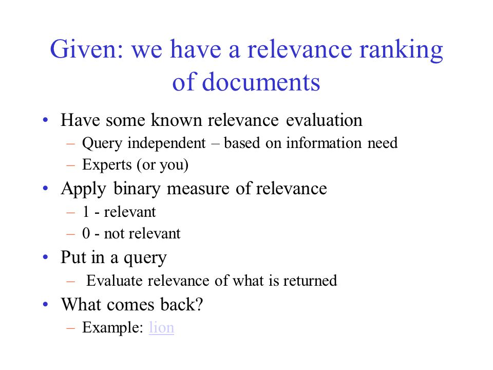 Given: we have a relevance ranking of documents Have some known relevance evaluation –Query independent – based on information need –Experts (or you)