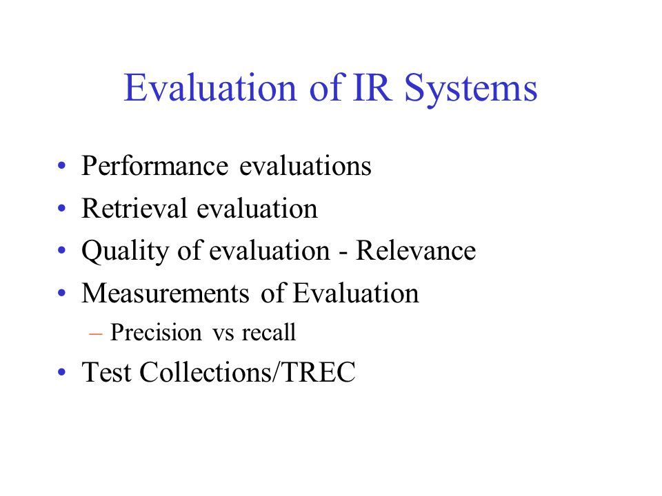 Evaluation of IR Systems Performance evaluations Retrieval evaluation Quality of evaluation - Relevance Measurements of Evaluation –Precision vs recal