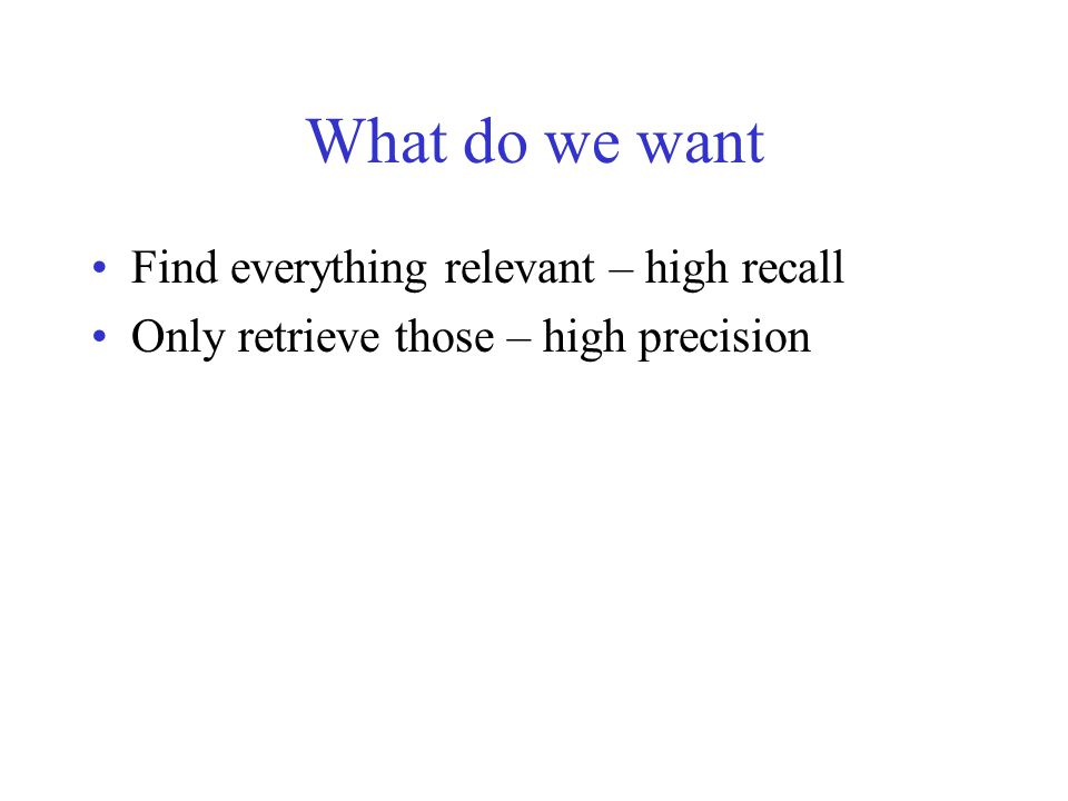 What do we want Find everything relevant – high recall Only retrieve those – high precision