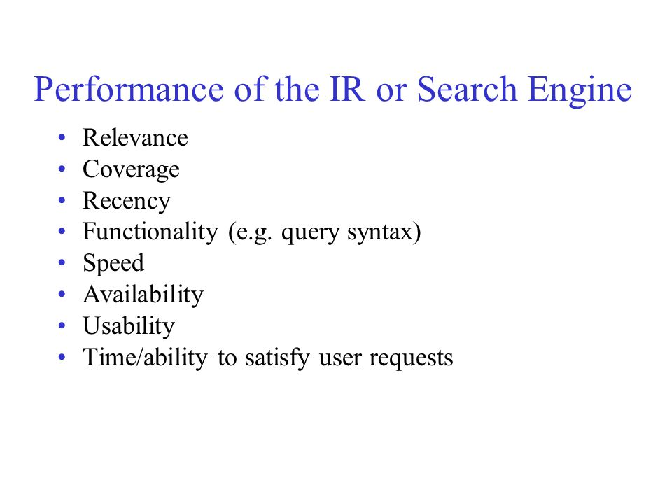 Performance of the IR or Search Engine Relevance Coverage Recency Functionality (e.g. query syntax) Speed Availability Usability Time/ability to satis