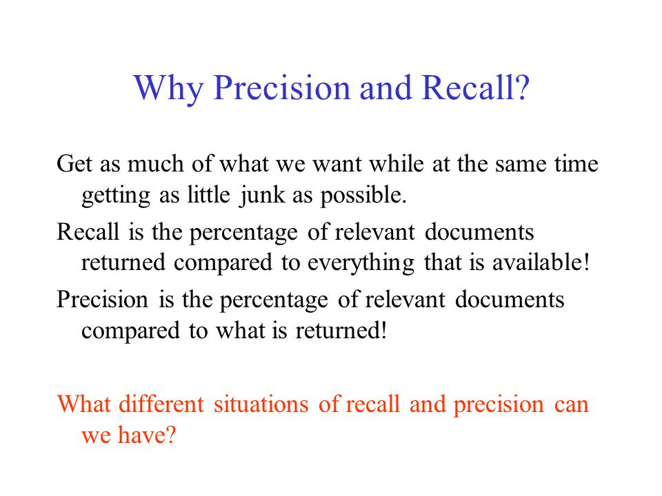 Why Precision and Recall? Get as much of what we want while at the same time getting as little junk as possible. Recall is the percentage of relevant