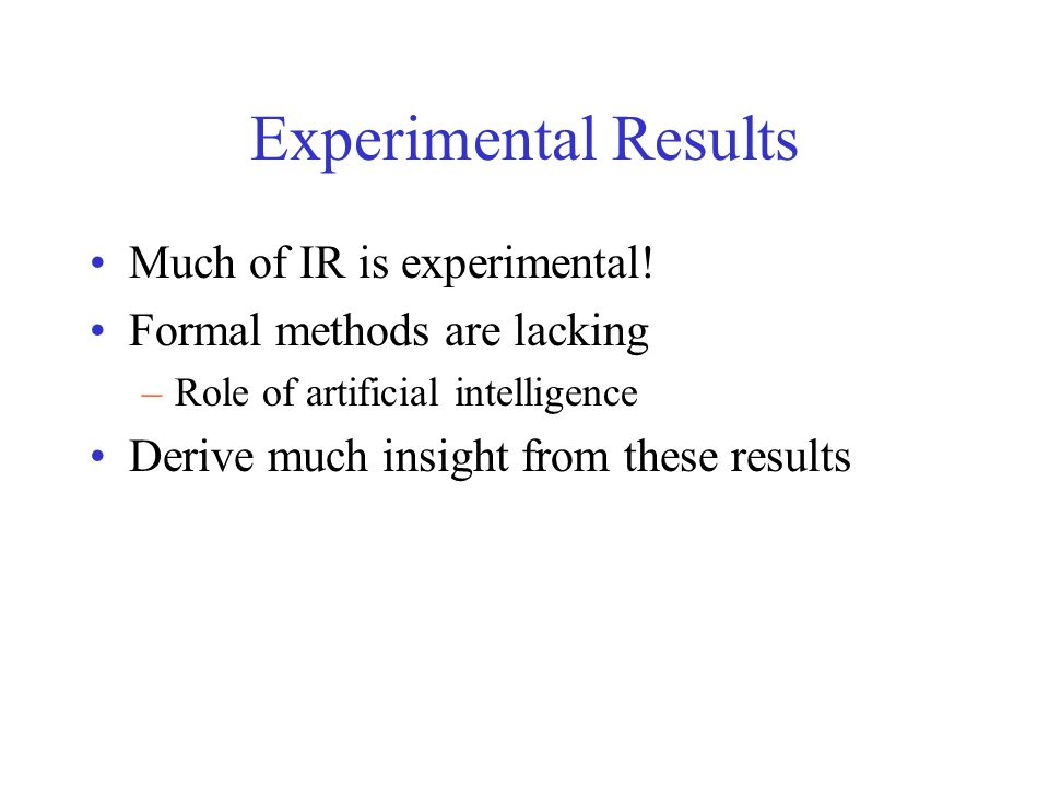 Experimental Results Much of IR is experimental! Formal methods are lacking –Role of artificial intelligence Derive much insight from these results