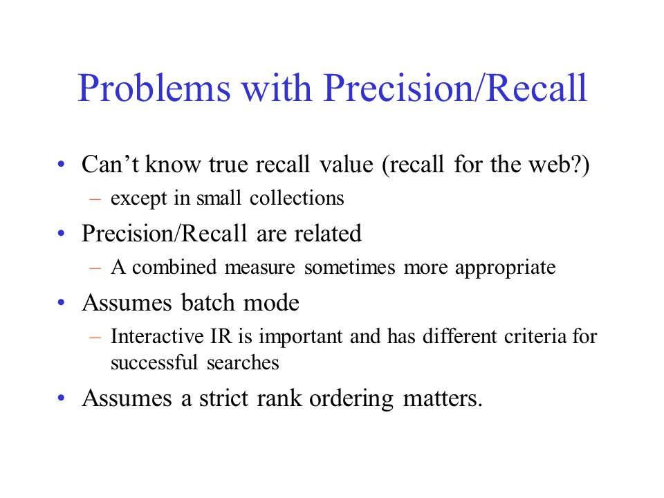 Problems with Precision/Recall Can't know true recall value (recall for the web ) –except in small collections Precision/Recall are related –A combined measure sometimes more appropriate Assumes batch mode –Interactive IR is important and has different criteria for successful searches Assumes a strict rank ordering matters.