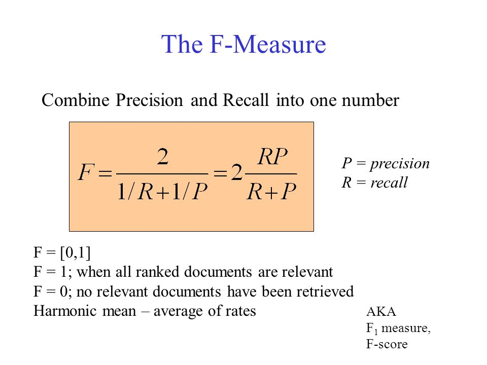 The F-Measure Combine Precision and Recall into one number P = precision R = recall F = [0,1] F = 1; when all ranked documents are relevant F = 0; no relevant documents have been retrieved Harmonic mean – average of rates AKA F 1 measure, F-score