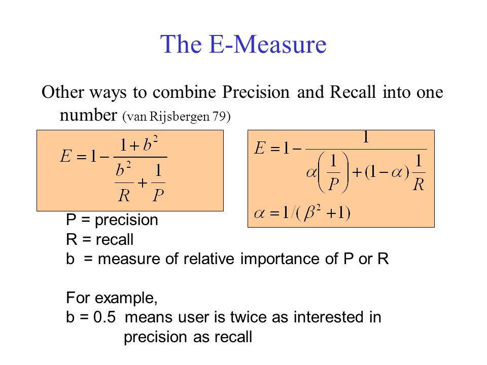The E-Measure Other ways to combine Precision and Recall into one number (van Rijsbergen 79) P = precision R = recall b = measure of relative importance of P or R For example, b = 0.5 means user is twice as interested in precision as recall