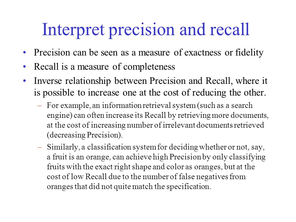 Interpret precision and recall Precision can be seen as a measure of exactness or fidelity Recall is a measure of completeness Inverse relationship between Precision and Recall, where it is possible to increase one at the cost of reducing the other.