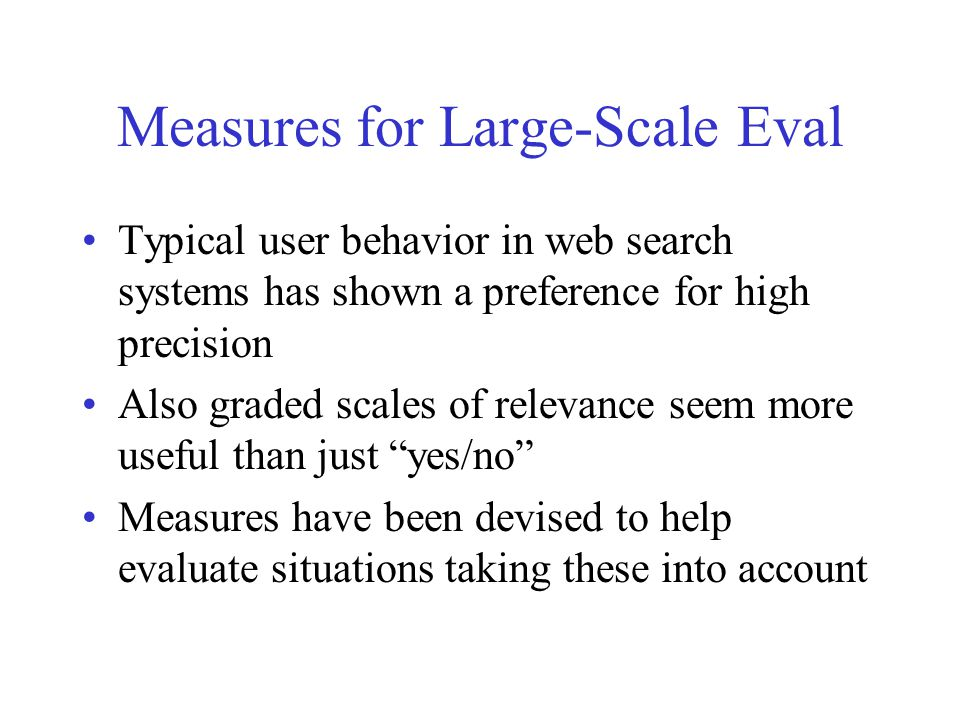 Measures for Large-Scale Eval Typical user behavior in web search systems has shown a preference for high precision Also graded scales of relevance seem more useful than just yes/no Measures have been devised to help evaluate situations taking these into account