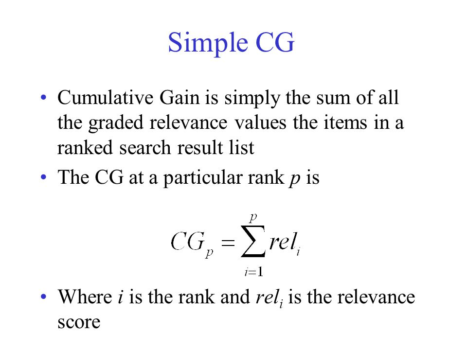 IS 240 – Spring 2011 Simple CG Cumulative Gain is simply the sum of all the graded relevance values the items in a ranked search result list The CG at