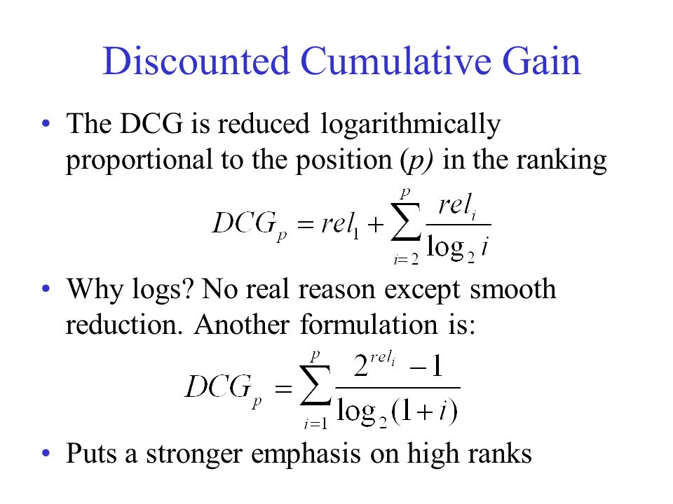 Discounted Cumulative Gain The DCG is reduced logarithmically proportional to the position (p) in the ranking Why logs? No real reason except smooth r