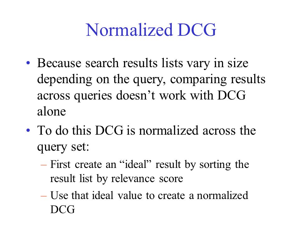 Normalized DCG Because search results lists vary in size depending on the query, comparing results across queries doesn't work with DCG alone To do this DCG is normalized across the query set: –First create an ideal result by sorting the result list by relevance score –Use that ideal value to create a normalized DCG
