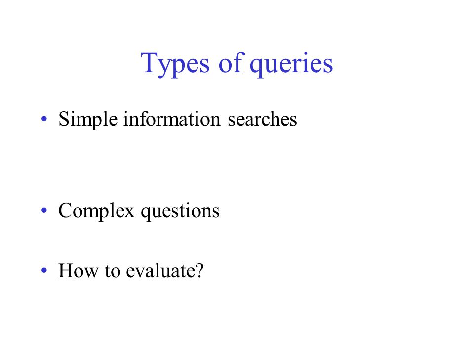 Types of queries Simple information searches Complex questions How to evaluate?