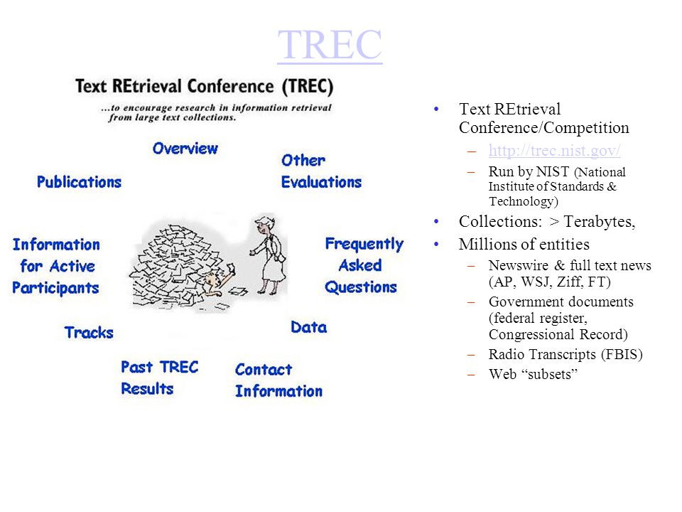 TREC Text REtrieval Conference/Competition –http://trec.nist.gov/http://trec.nist.gov/ –Run by NIST (National Institute of Standards & Technology) Collections: > Terabytes, Millions of entities –Newswire & full text news (AP, WSJ, Ziff, FT) –Government documents (federal register, Congressional Record) –Radio Transcripts (FBIS) –Web subsets