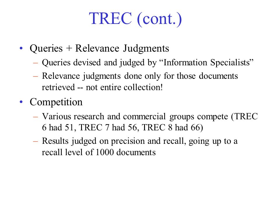 TREC (cont.) Queries + Relevance Judgments –Queries devised and judged by Information Specialists –Relevance judgments done only for those documents retrieved -- not entire collection.