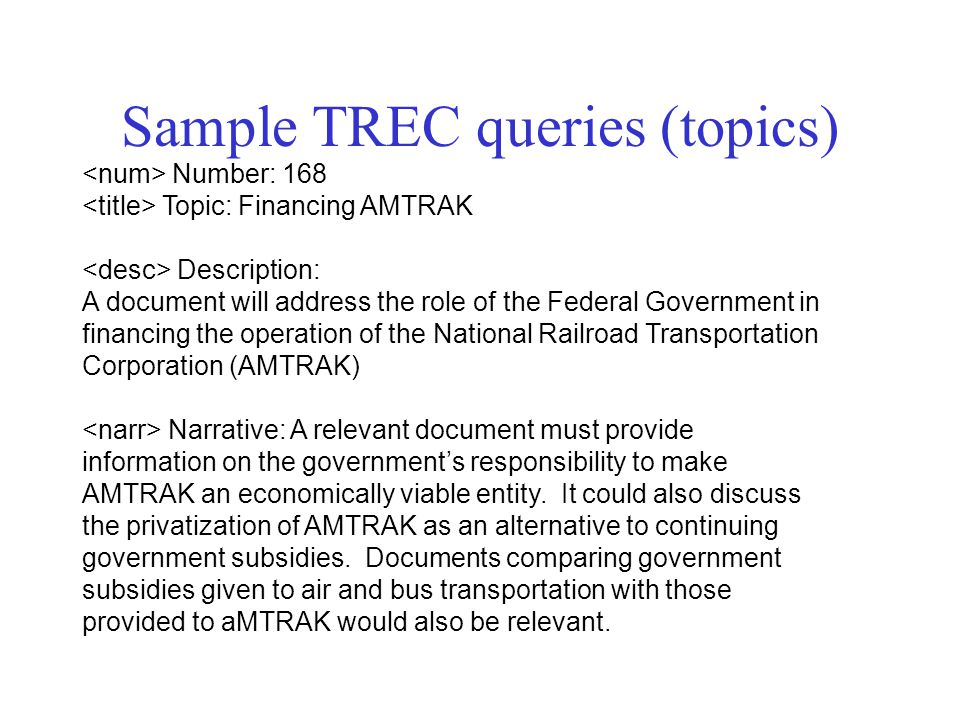 Sample TREC queries (topics) Number: 168 Topic: Financing AMTRAK Description: A document will address the role of the Federal Government in financing the operation of the National Railroad Transportation Corporation (AMTRAK) Narrative: A relevant document must provide information on the government's responsibility to make AMTRAK an economically viable entity.