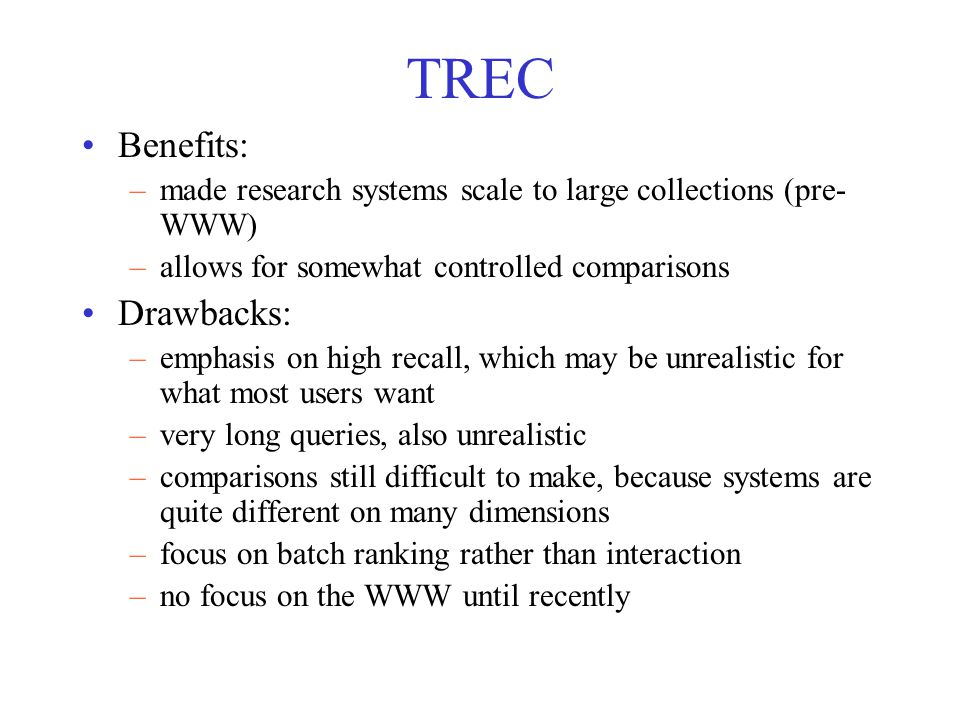 TREC Benefits: –made research systems scale to large collections (pre- WWW) –allows for somewhat controlled comparisons Drawbacks: –emphasis on high recall, which may be unrealistic for what most users want –very long queries, also unrealistic –comparisons still difficult to make, because systems are quite different on many dimensions –focus on batch ranking rather than interaction –no focus on the WWW until recently