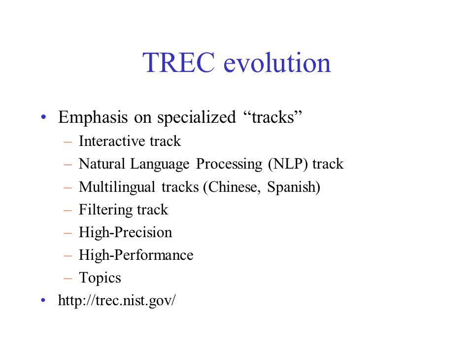 "TREC evolution Emphasis on specialized ""tracks"" –Interactive track –Natural Language Processing (NLP) track –Multilingual tracks (Chinese, Spanish) –F"